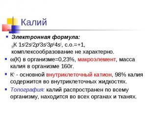 (К) в организме=0,23%, макроэлемент, масса калия в организме 160г. К+ - основной