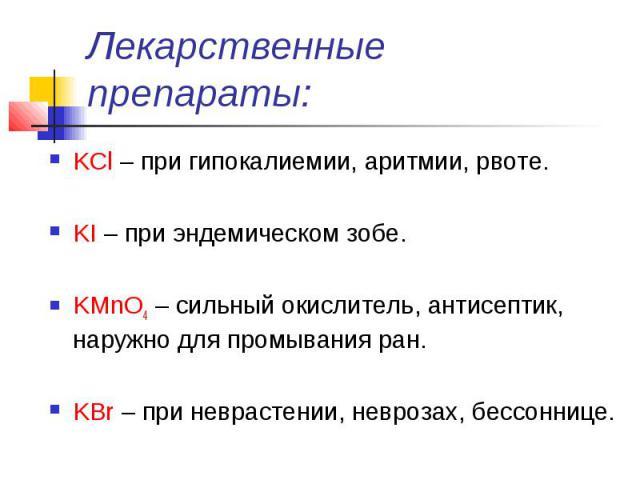 Лекарственные препараты: KCl – при гипокалиемии, аритмии, рвоте. KI – при эндемическом зобе. KMnO4 – сильный окислитель, антисептик, наружно для промывания ран. KВr – при неврастении, неврозах, бессоннице.