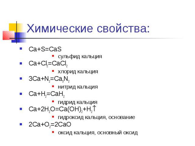 Химические свойства: Ca+S=CaS сульфид кальция Ca+Cl2=CaCl2 хлорид кальция 3Ca+N2=Ca3N2 нитрид кальция Ca+H2=CaH2 гидрид кальция Ca+2H2O=Ca(OH)2+H2 гидроксид кальция, основание 2Ca+O2=2CaO оксид кальция, основный оксид