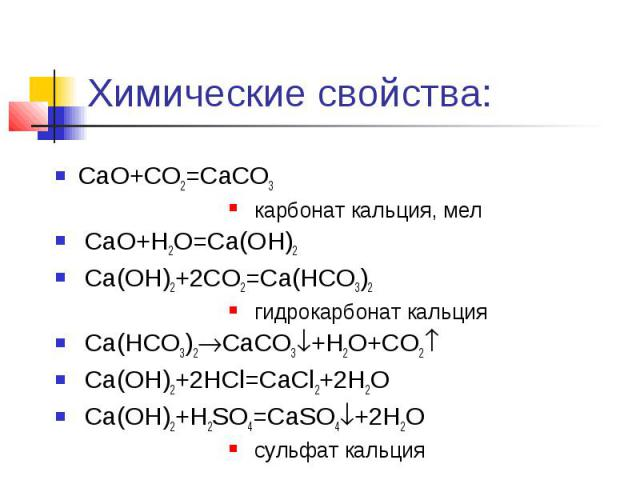 Химические свойства: CaO+CO2=CaCO3 карбонат кальция, мел CaO+H2O=Ca(OH)2 Ca(OH)2+2CO2=Ca(HCO3)2 гидрокарбонат кальция Ca(HCO3)2CaCO3+H2O+CO2 Ca(OH)2+2HCl=CaCl2+2H2O Ca(OH)2+H2SO4=CaSO4+2H2O сульфат кальция