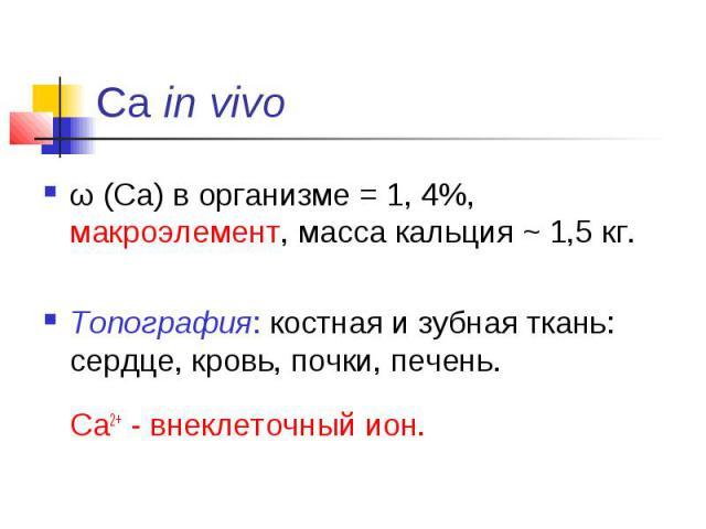 Са in vivo ω (Ca) в организме = 1, 4%, макроэлемент, масса кальция ~ 1,5 кг. Топография: костная и зубная ткань: сердце, кровь, почки, печень. Ca2+ - внеклеточный ион.