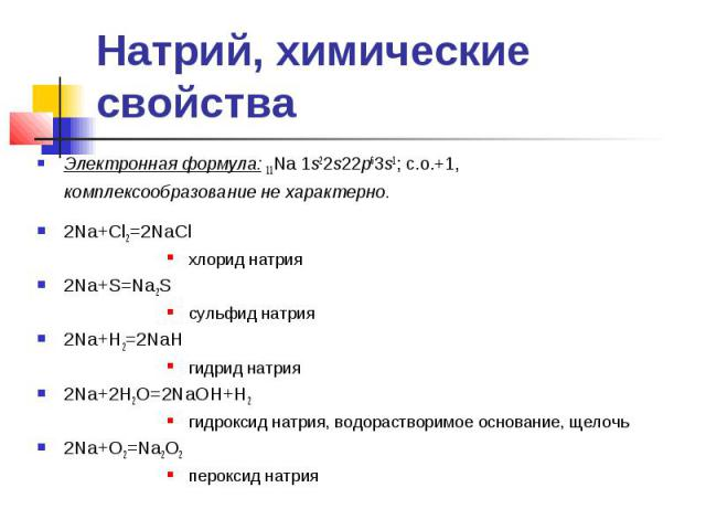 2Na+Cl2=2NaCl хлорид натрия 2Na+S=Na2S сульфид натрия 2Na+H2=2NaH гидрид натрия 2Na+2H2O=2NaOH+H2 гидроксид натрия, водорастворимое основание, щелочь 2Na+O2=Na2O2 пероксид натрия Натрий, химические свойства Электронная формула: 11Na 1s22s22p63s1; c.…