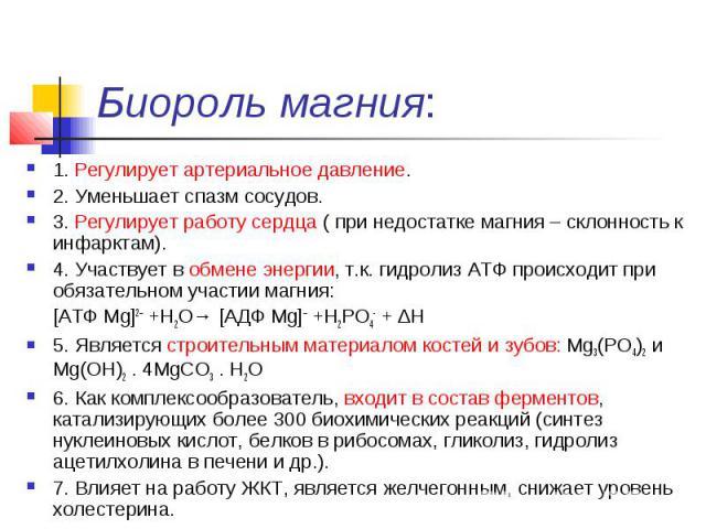 Биороль магния: 1. Регулирует артериальное давление. 2. Уменьшает спазм сосудов. 3. Регулирует работу сердца ( при недостатке магния – склонность к инфарктам). 4. Участвует в обмене энергии, т.к. гидролиз АТФ происходит при обязательном участии магн…