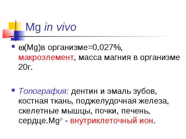 Mg in vivo (Mg)в организме=0,027%, макроэлемент, масса магния в организме 20г. Топография: дентин и эмаль зубов, костная ткань, поджелудочная железа, скелетные мышцы, почки, печень, сердце.Mg2+ - внутриклеточный ион.