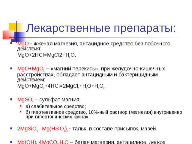 Лекарственные препараты: MgO - жженая магнезия, антацидное средство без побочного действия: MgO+2HCl=MgCl2+H2O. MgO+MgO2 – «магний перекись», при желудочно-кишечных расстройствах, обладает антацидным и бактерицидным действием: MgO+MgO2+4HCl=2MgCl2+H…