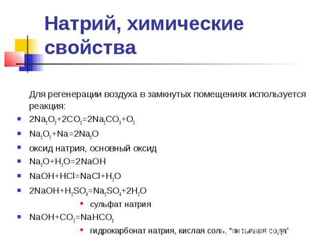 Натрий, химические свойства Для регенерации воздуха в замкнутых помещениях используется реакция: 2Na2O2+2CO2=2Na2CO3+O2 Na2O2+Na=2Na2O оксид натрия, основный оксид Na2O+H2O=2NaOH NaOH+HCl=NaCl+H2O 2NaOH+H2SO4=Na2SO4+2H2O сульфат натрия NaOH+CO2=NaHC…