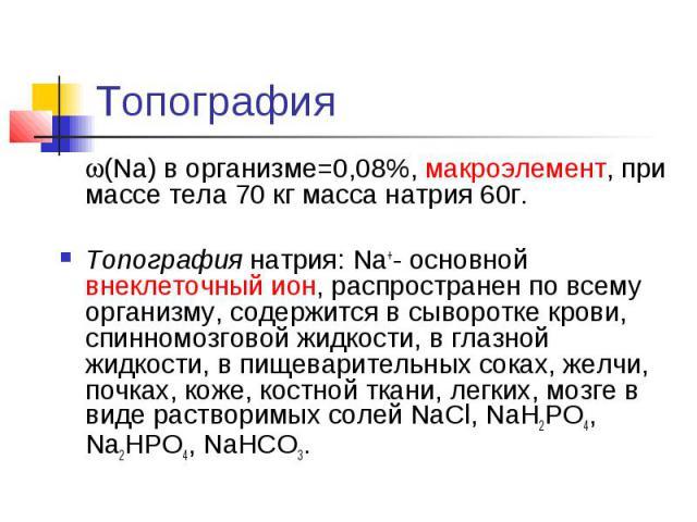 Топография (Na) в организме=0,08%, макроэлемент, при массе тела 70 кг масса натрия 60г. Топография натрия: Na+- основной внеклеточный ион, распространен по всему организму, содержится в сыворотке крови, спинномозговой жидкости, в глазной жидкости, в…