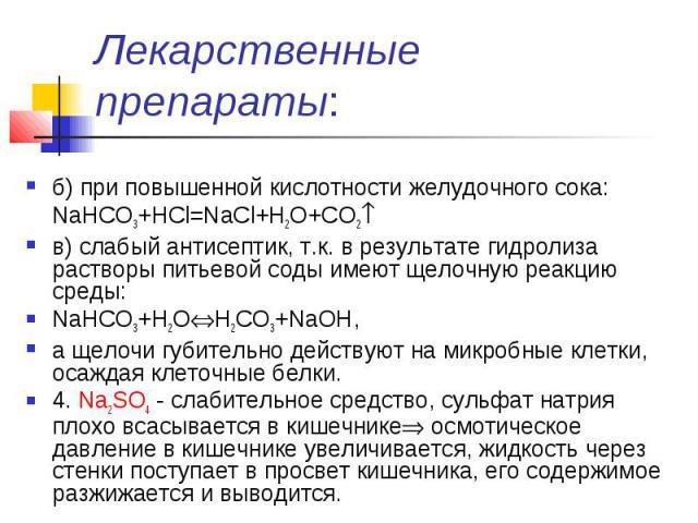 Лекарственные препараты: б) при повышенной кислотности желудочного сока: NaHCO3+HCl=NaCl+H2O+CO2 в) слабый антисептик, т.к. в результате гидролиза растворы питьевой соды имеют щелочную реакцию среды: NaHCO3+H2OH2CO3+NaOH, а щелочи губительно действу…