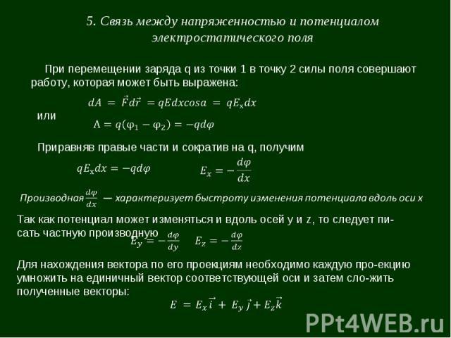 5. Связь между напряженностью и потенциалом электростатического поля При перемещении заряда q из точки 1 в точку 2 силы поля совершают работу, которая может быть выражена: или Приравняв правые части и сократив на q, получим Так как потенциал может и…
