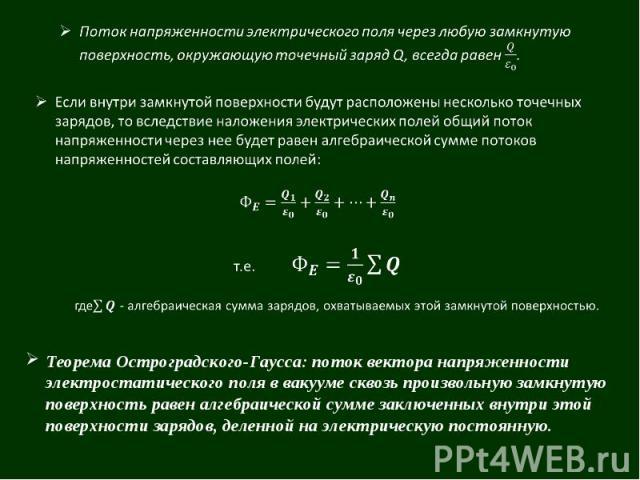 Теорема Остроградского-Гаусса: поток вектора напряженности электростатического поля в вакууме сквозь произвольную замкнутую поверхность равен алгебраической сумме заключенных внутри этой поверхности зарядов, деленной на электрическую постоянную.