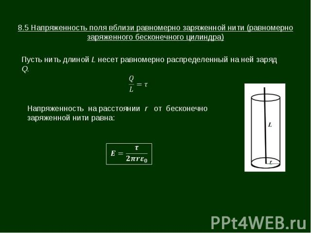 8.5 Напряженность поля вблизи равномерно заряженной нити (равномерно заряженного бесконечного цилиндра) Пусть нить длиной L несет равномерно распределенный на ней заряд Q. Напряженность на расстоянии r от бесконечно заряженной нити равна: