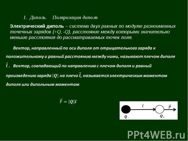 1. Диполь. Поляризация диполя Электрический диполь – система двух равных по модулю разноименных точечных зарядов (+Q, -Q), расстояние между которыми значительно меньше расстояния до рассматриваемых точек поля.