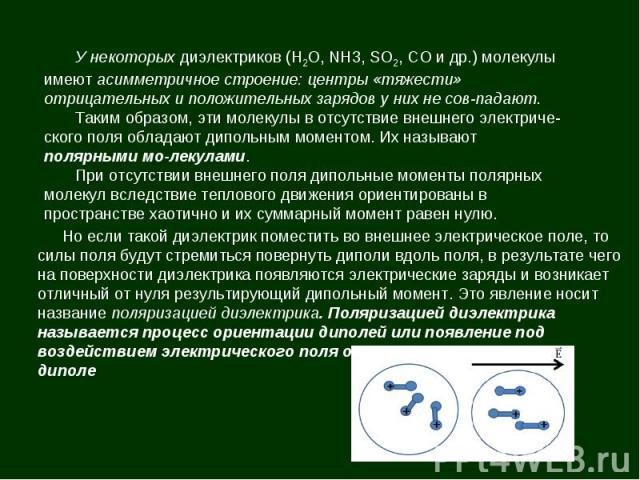 У некоторых диэлектриков (Н2О, NH3, SO2, СО и др.) молекулы имеют асимметричное строение: центры «тяжести» отрицательных и положительных зарядов у них не совпадают. Таким образом, эти молекулы в отсутствие внешнего электрического поля обладают дипол…