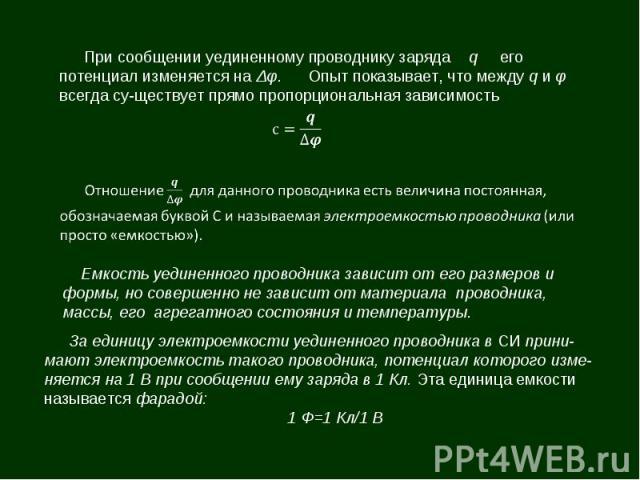 При сообщении уединенному проводнику заряда q его потенциал изменяется на Δφ. Опыт показывает, что между q и φ всегда существует прямо пропорциональная зависимость Емкость уединенного проводника зависит от его размеров и формы, но совершенно не зави…