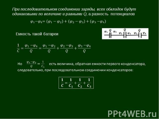 При последовательном соединении заряды, всех обкладок будут одинаковыми по величине и равными Q, а разность потенциалов Емкость такой батареи