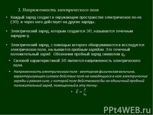 3. Напряженность электрического поля Каждый заряд создает в окружающем пространстве электрическое поле (ЭП) и через него действует на другие заряды. Электрический заряд, которым создается ЭП, называется точечным зарядом q. Электрический заряд, с пом…