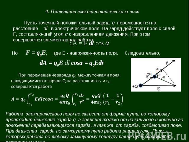 4. Потенциал электростатического поля Пусть точечный положительный заряд q перемещается на расстояние dl в электрическом поле. На заряд действует поле с силой F, составляющей угол α с направлением движения. При этом совершается элементарная работа d…