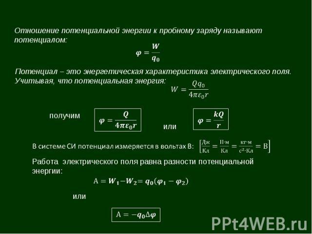 Отношение потенциальной энергии к пробному заряду называют потенциалом: Потенциал – это энергетическая характеристика электрического поля. Учитывая, что потенциальная энергия: Работа электрического поля равна разности потенциальной энергии: или полу…