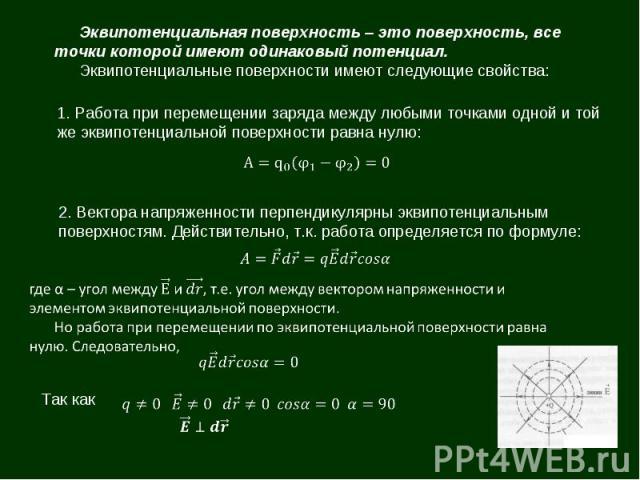 Эквипотенциальная поверхность – это поверхность, все точки которой имеют одинаковый потенциал. Эквипотенциальные поверхности имеют следующие свойства: 1. Работа при перемещении заряда между любыми точками одной и той же эквипотенциальной поверхности…