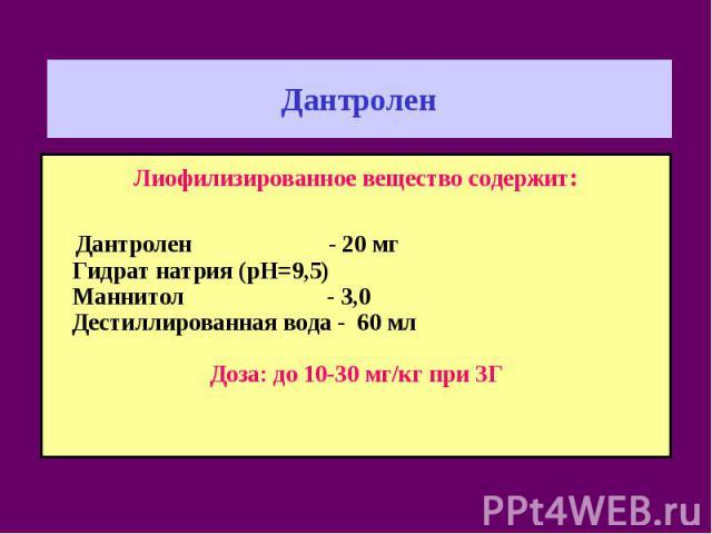 Дантролен Лиофилизированное вещество содержит: Дантролен - 20 мг Гидрат натрия (рН=9,5) Маннитол - 3,0 Дестиллированная вода - 60 мл Доза: до 10-30 мг/кг при ЗГ