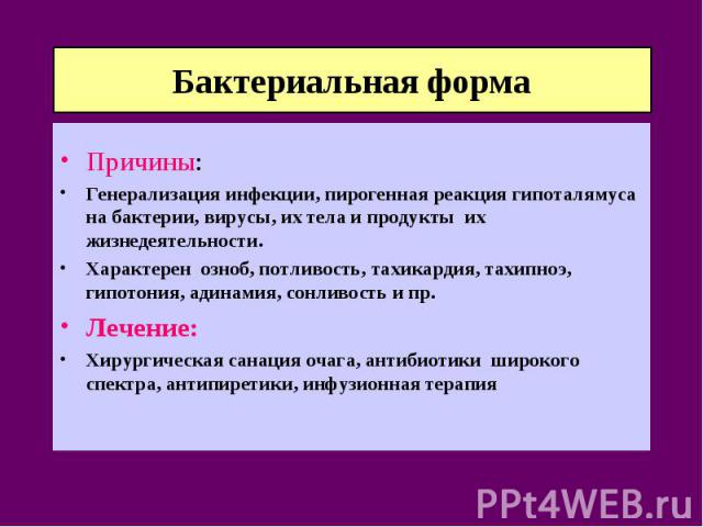 Бактериальная форма Причины: Генерализация инфекции, пирогенная реакция гипоталямуса на бактерии, вирусы, их тела и продукты их жизнедеятельности. Характерен озноб, потливость, тахикардия, тахипноэ, гипотония, адинамия, сонливость и пр. Лечение: Хир…