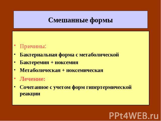 Смешанные формы Причины: Бактериальная форма с метаболической Бактеремия + ноксемия Метаболическая + ноксемическая Лечение: Сочетанное с учетом форм гипертермической реакции