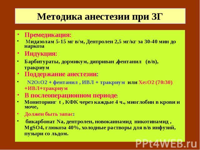 Методика анестезии при ЗГ Премедикация: Мидазолам 5-15 мг в/м, Дентролен 2,5 мг/кг за 30-40 мин до наркоза Индукция: Барбитураты, дормикум, диприван ,фентанил (в/в), тракриум Поддержание анестезии: N2О:О2 + фентанил , ИВЛ + тракриум или Хе:О2 (70:30…