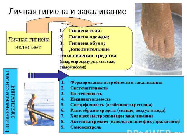 Личная гигиена и закаливание Личная гигиена включает: Гигиена тела; Гигиена одежды; Гигиена обуви; Дополнительные гигиенические средства (гидропроцедуры, массаж, самомассаж) Гигиенические основы закаливания: Формирование потребности в закаливании Си…