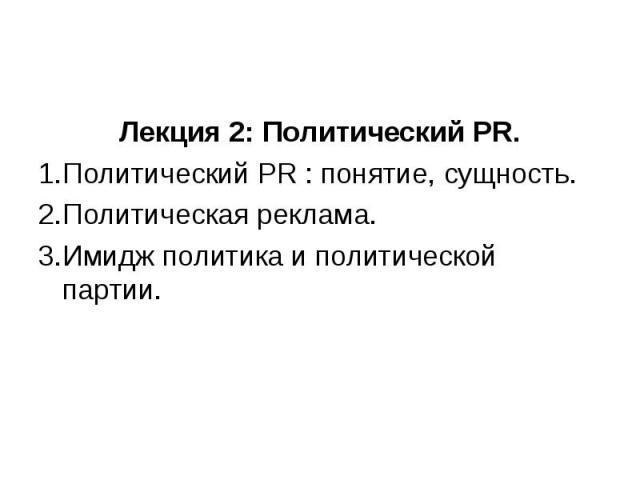 Лекция 2: Политический PR. Политический PR : понятие, сущность. Политическая реклама. Имидж политика и политической партии.