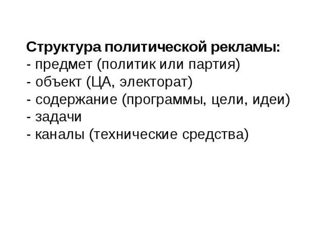 Структура политической рекламы: - предмет (политик или партия) - объект (ЦА, электорат) - содержание (программы, цели, идеи) - задачи - каналы (технические средства)