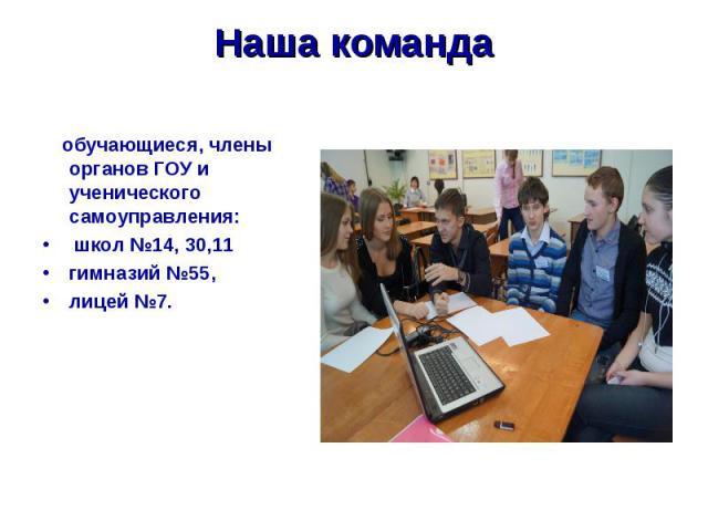 Наша команда обучающиеся, члены органов ГОУ и ученического самоуправления: школ №14, 30,11 гимназий №55, лицей №7.