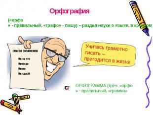 Орфография Учитесь грамотно писать – пригодится в жизни ОРФОГРАММА (греч. «орфо»