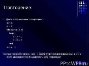 Повторение 1. Дана последовательность операторов: а := 1; b := 1; while a + b <