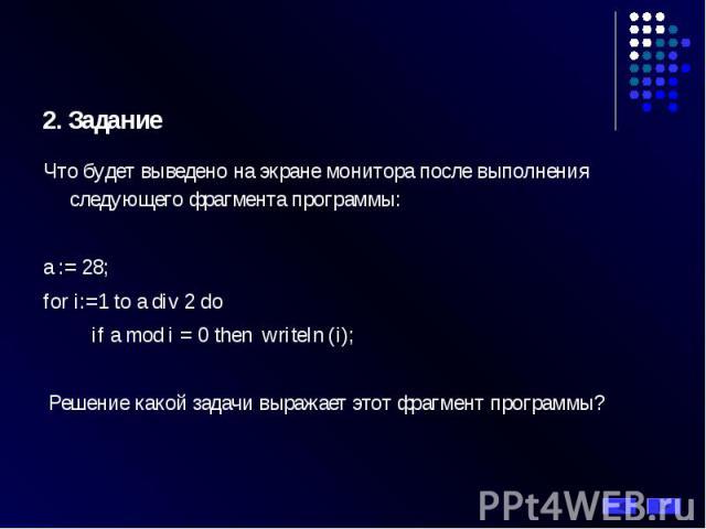 2. Задание Что будет выведено на экране монитора после выполнения следующего фрагмента программы: а := 28; for i:=1 tо a div 2 do if a mod i = 0 then writeln (i); Решение какой задачи выражает этот фрагмент программы?