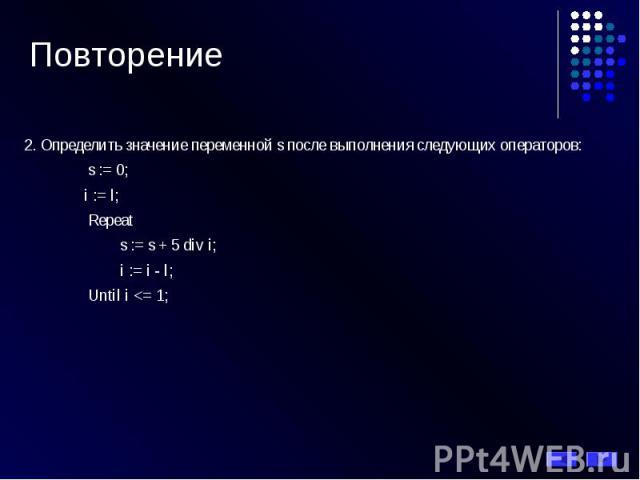Повторение 2. Определить значение переменной s после выполнения следующих операторов: s := 0; i := l; Repeat s := s + 5 div i; i := i - l; Until i