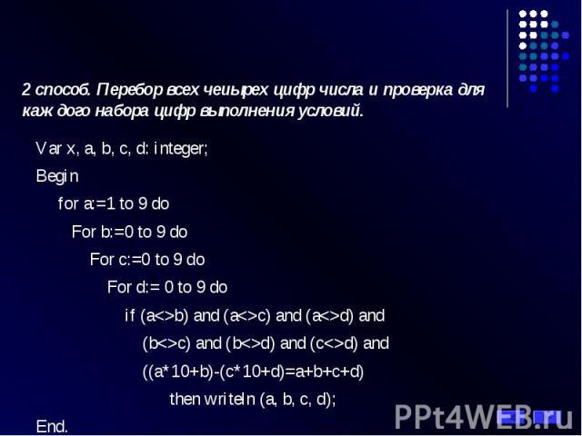2 способ. Перебор всех чеиырех цифр числа и проверка для каждого набора цифр выполнения условий. Var x, a, b, c, d: integer; Begin for a:=1 to 9 do For b:=0 to 9 do For c:=0 to 9 do For d:= 0 to 9 do if (ab) and (ac) and (ad) and (bc) and (bd) and (…