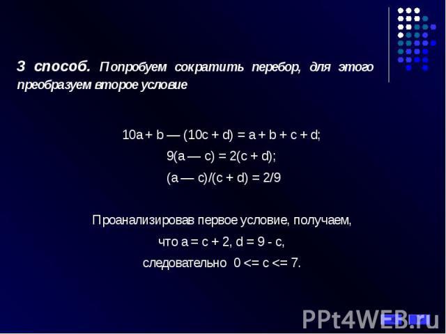 3 способ. Попробуем сократить перебор, для этого преобразуем второе условие 10a + b — (10c + d) = a + b + c + d; 9(a — c) = 2(c + d); (a — c)/(c + d) = 2/9 Проанализировав первое условие, получаем, что a = с + 2, d = 9 - c, следовательно 0