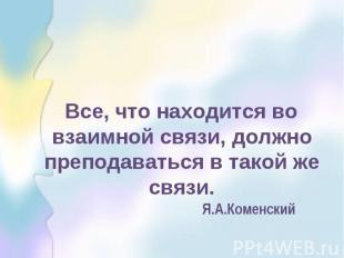 Все, что находится во взаимной связи, должно преподаваться в такой же связи. Я.А