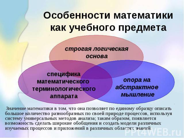 Особенности математики как учебного предмета Значение математики в том, что она позволяет по единому образцу описать большое количество разнообразных по своей природе процессов, используя систему универсальных методов анализа; таким образом, появляе…