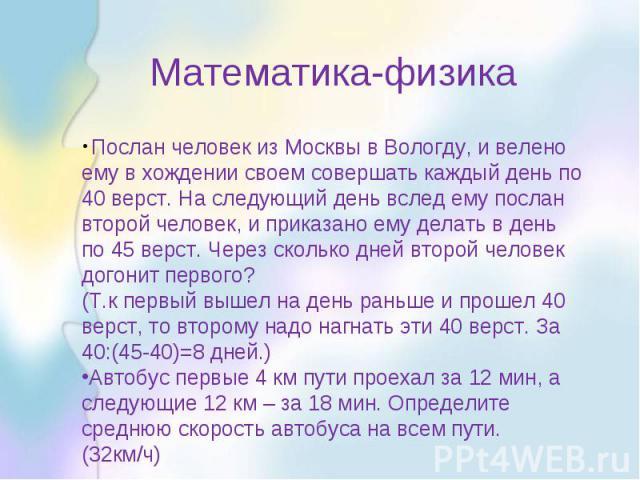 Математика-физика Послан человек из Москвы в Вологду, и велено ему в хождении своем совершать каждый день по 40 верст. На следующий день вслед ему послан второй человек, и приказано ему делать в день по 45 верст. Через сколько дней второй человек до…