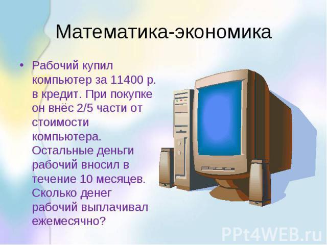 Математика-экономика Рабочий купил компьютер за 11400 р. в кредит. При покупке он внёс 2/5 части от стоимости компьютера. Остальные деньги рабочий вносил в течение 10 месяцев. Сколько денег рабочий выплачивал ежемесячно?
