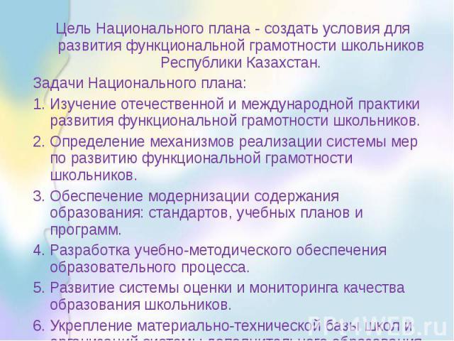 Цель Национального плана - создать условия для развития функциональной грамотности школьников Республики Казахстан. Задачи Национального плана: 1. Изучение отечественной и международной практики развития функциональной грамотности школьников. 2. Опр…