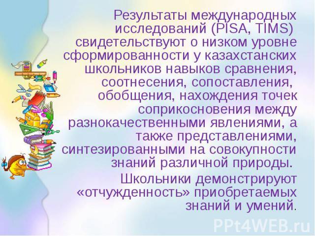 Результаты международных исследований (PISA, TIMS) свидетельствуют о низком уровне сформированности у казахстанских школьников навыков сравнения, соотнесения, сопоставления, обобщения, нахождения точек соприкосновения между разнокачественными явлени…