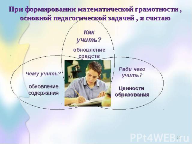 При формировании математической грамотности , основной педагогической задачей , я считаю * Как учить? обновление средств обучения Чему учить? обновление содержания Ради чего учить? Ценности образования