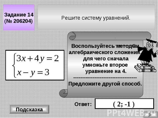 Решите систему уравнений. Задание 14 (№ 206204) Подсказка Воспользуйтесь методом алгебраического сложения, для чего сначала умножьте второе уравнение на 4. ------------------------------------ Предложите другой способ. Ответ: ( 2; -1 )