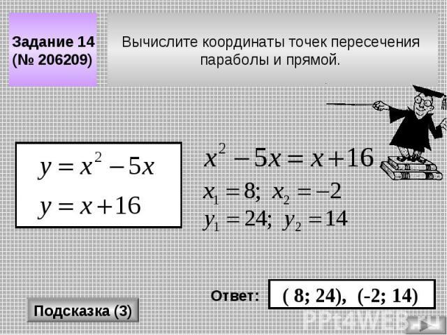 Вычислите координаты точек пересечения параболы и прямой. Задание 14 (№ 206209) Подсказка (3) Ответ: ( 8; 24), (-2; 14)