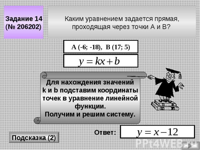 Каким уравнением задается прямая, проходящая через точки A и B? Задание 14 (№ 206202) Подсказка (2) А (-6; -18), В (17; 5) Для нахождения значений k и b подставим координаты точек в уравнение линейной функции. Получим и решим систему. Ответ: