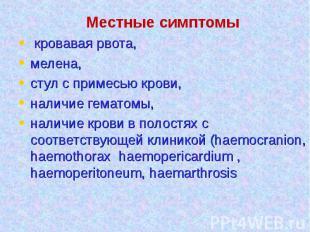 Местные симптомы кровавая рвота, мелена, стул с примесью крови, наличие гематомы
