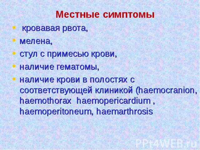 Местные симптомы кровавая рвота, мелена, стул с примесью крови, наличие гематомы, наличие крови в полостях с соответствующей клиникой (haemocranion, haemothorax haemopericardium , haemoperitoneum, haemarthrosis