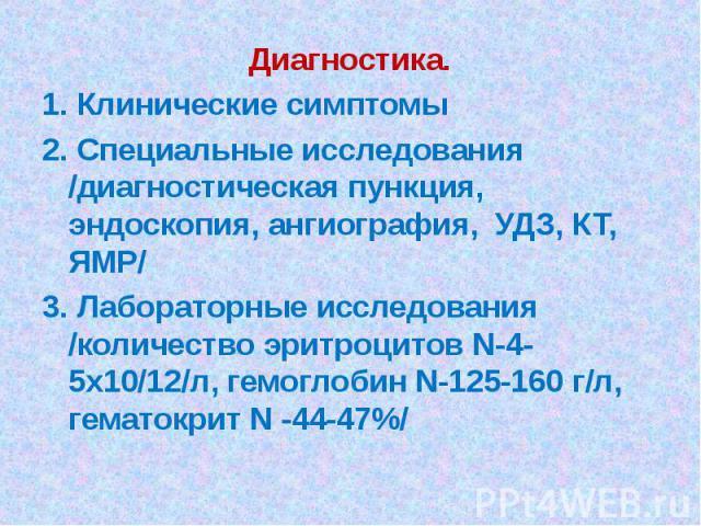 Диагностика. 1. Клинические симптомы 2. Специальные исследования /диагностическая пункция, эндоскопия, ангиография, УДЗ, КТ, ЯМР/ 3. Лабораторные исследования /количество эритроцитов N-4-5х10/12/л, гемоглобин N-125-160 г/л, гематокрит N -44-47%/